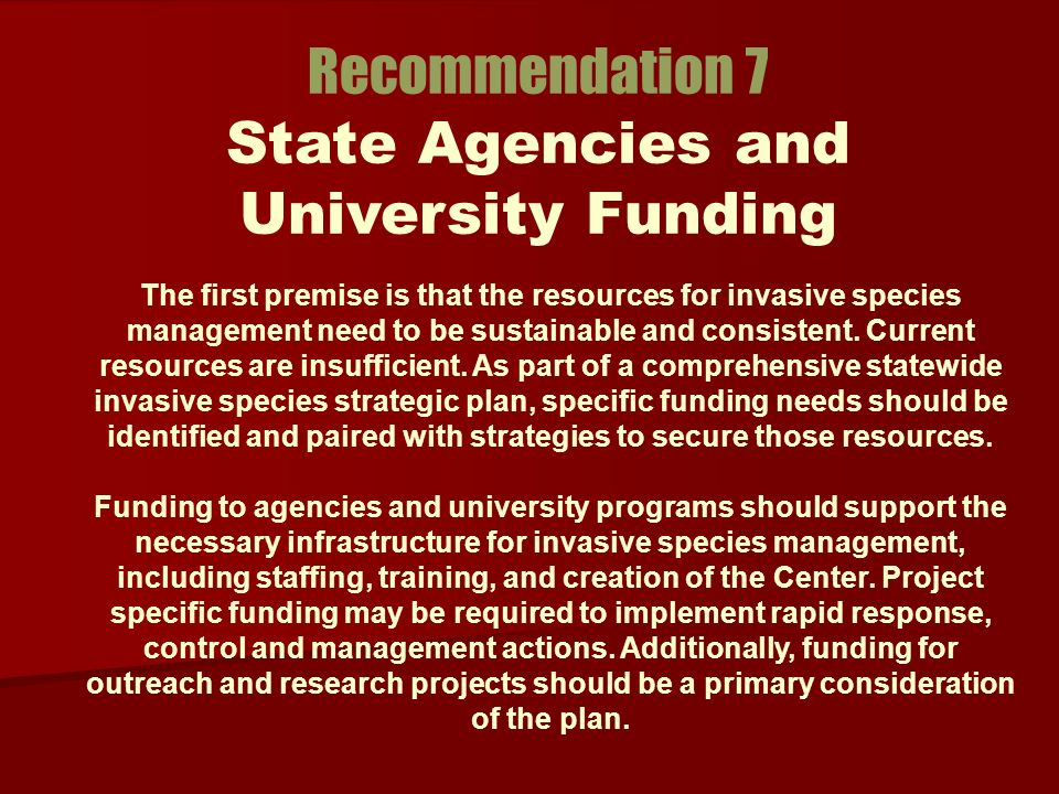 Recommendation 7 State Agencies and University Funding The first premise is that the resources for invasive species management need to be sustainable and consistent.