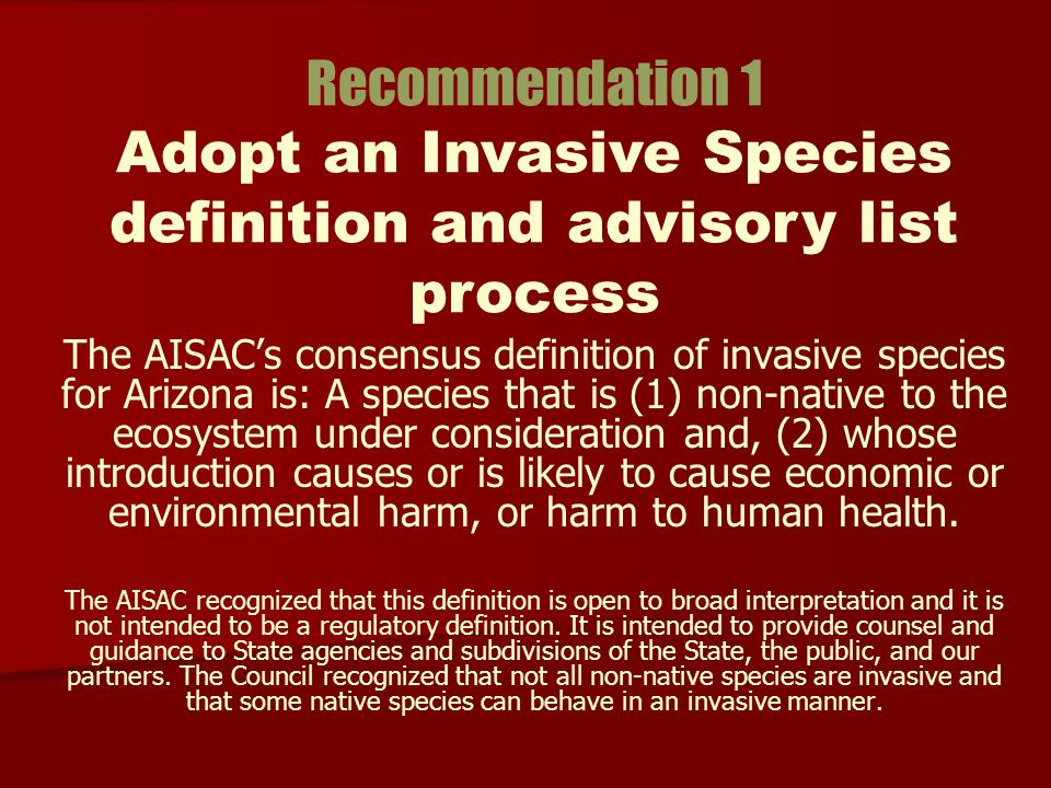 The AISACs consensus definition of invasive species for Arizona is: A species that is (1) non-native to the ecosystem under consideration and, (2) whose introduction causes or is likely to cause economic or environmental harm, or harm to human health.