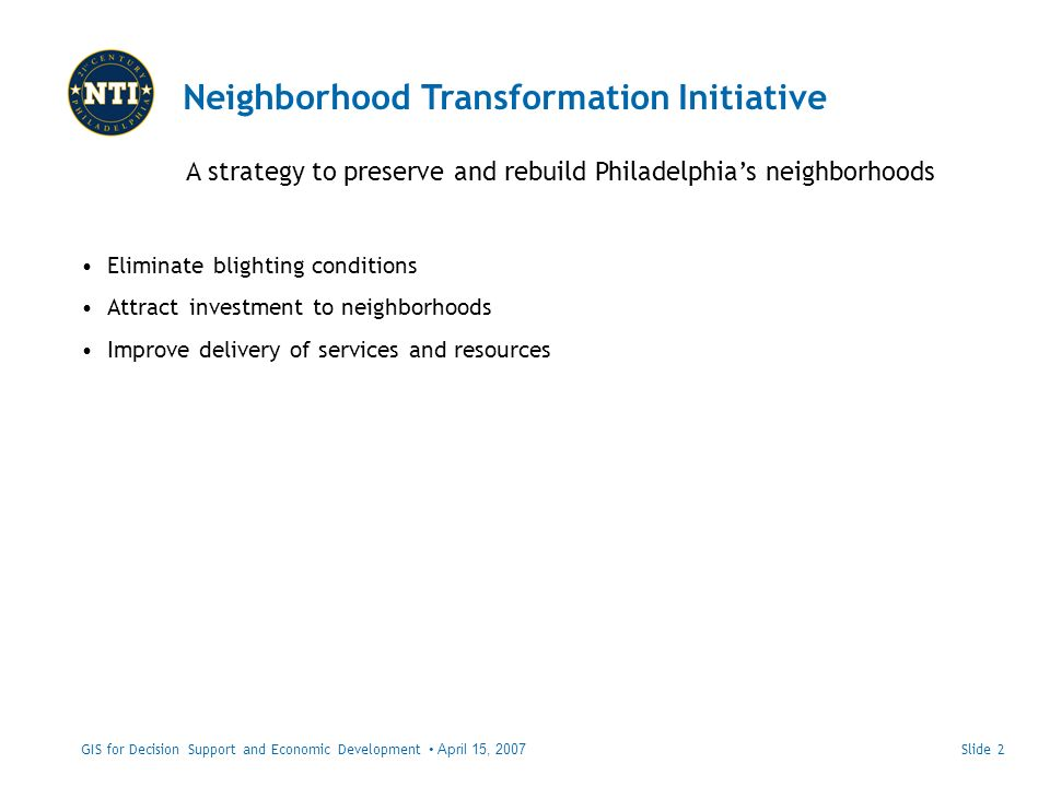 Neighborhood Transformation Initiative A strategy to preserve and rebuild Philadelphias neighborhoods GIS for Decision Support and Economic Development April 15, 2007 Eliminate blighting conditions Attract investment to neighborhoods Improve delivery of services and resources Slide 2