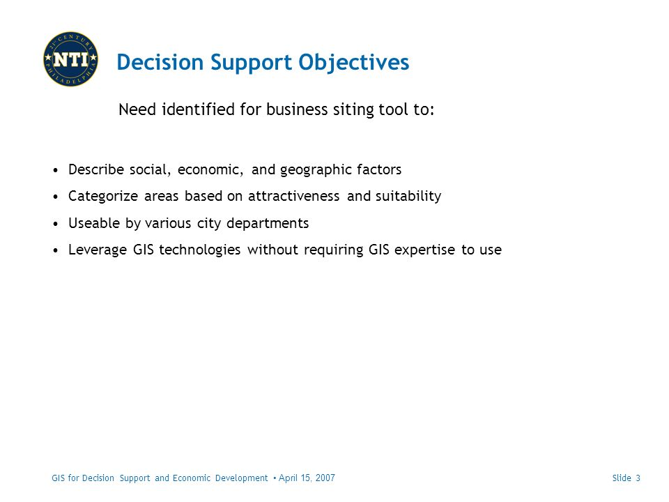 Decision Support Objectives Need identified for business siting tool to: GIS for Decision Support and Economic Development April 15, 2007 Describe social, economic, and geographic factors Categorize areas based on attractiveness and suitability Useable by various city departments Leverage GIS technologies without requiring GIS expertise to use Slide 3