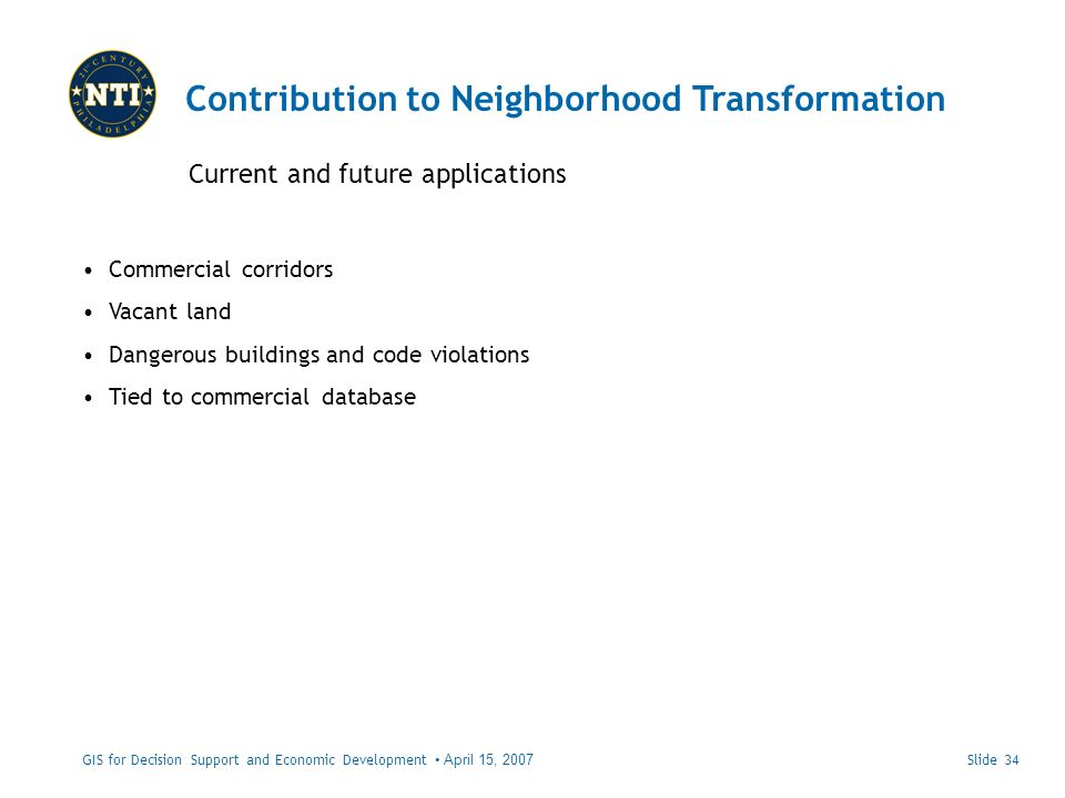 Contribution to Neighborhood Transformation Current and future applications GIS for Decision Support and Economic Development April 15, 2007 Commercial corridors Vacant land Dangerous buildings and code violations Tied to commercial database Slide 34