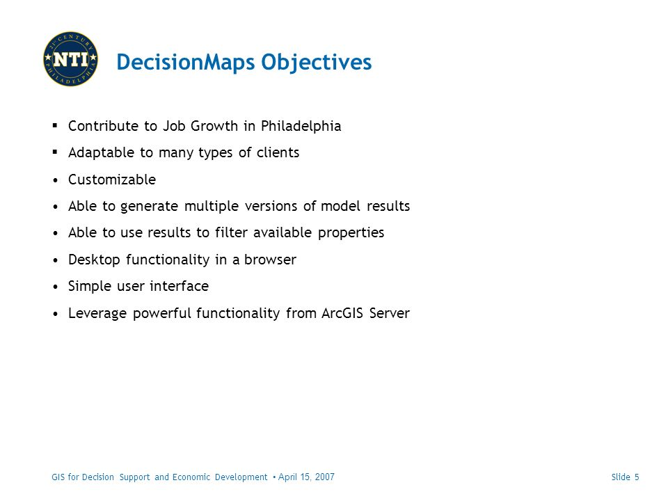 DecisionMaps Objectives GIS for Decision Support and Economic Development April 15, 2007 Contribute to Job Growth in Philadelphia Adaptable to many types of clients Customizable Able to generate multiple versions of model results Able to use results to filter available properties Desktop functionality in a browser Simple user interface Leverage powerful functionality from ArcGIS Server Slide 5