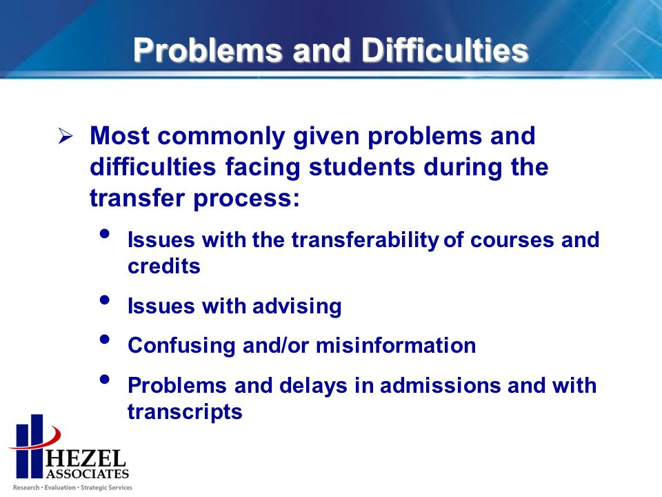 Problems and Difficulties Most commonly given problems and difficulties facing students during the transfer process: Issues with the transferability of courses and credits Issues with advising Confusing and/or misinformation Problems and delays in admissions and with transcripts