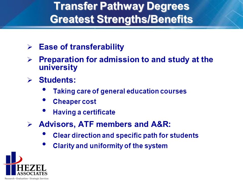 Transfer Pathway Degrees Greatest Strengths/Benefits Ease of transferability Preparation for admission to and study at the university Students: Taking care of general education courses Cheaper cost Having a certificate Advisors, ATF members and A&R: Clear direction and specific path for students Clarity and uniformity of the system