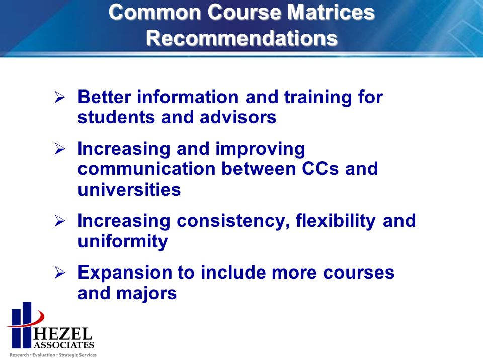 Common Course Matrices Recommendations Better information and training for students and advisors Increasing and improving communication between CCs and universities Increasing consistency, flexibility and uniformity Expansion to include more courses and majors