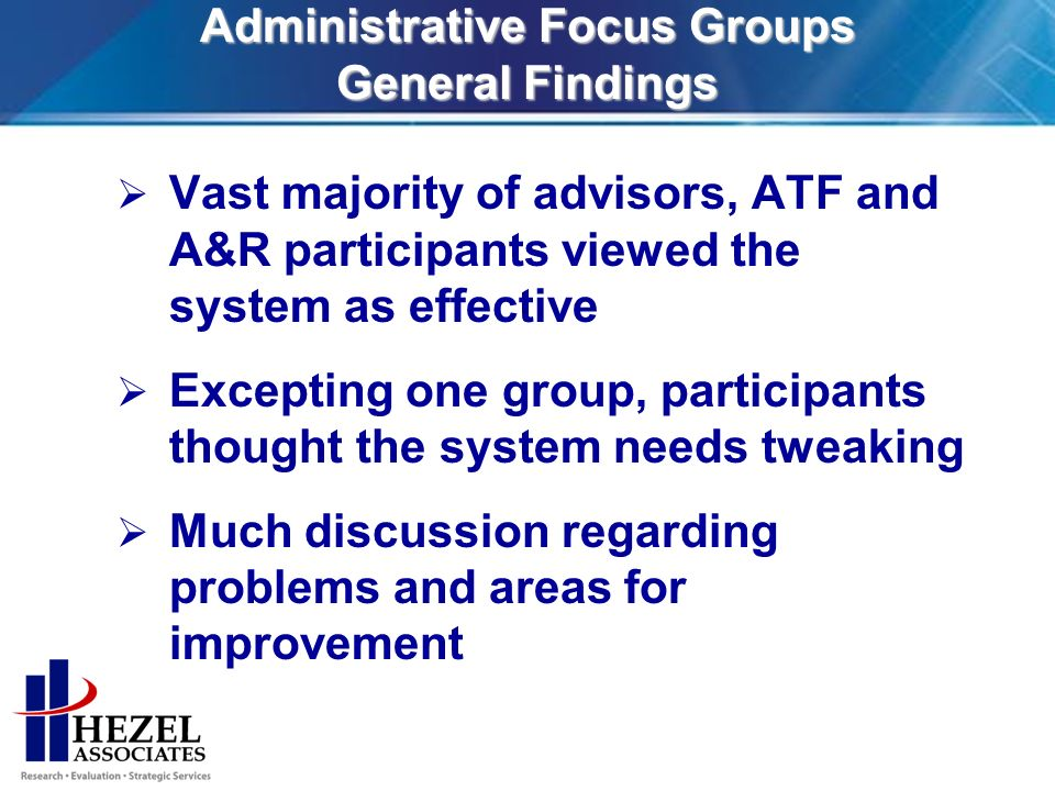 Administrative Focus Groups General Findings Vast majority of advisors, ATF and A&R participants viewed the system as effective Excepting one group, participants thought the system needs tweaking Much discussion regarding problems and areas for improvement