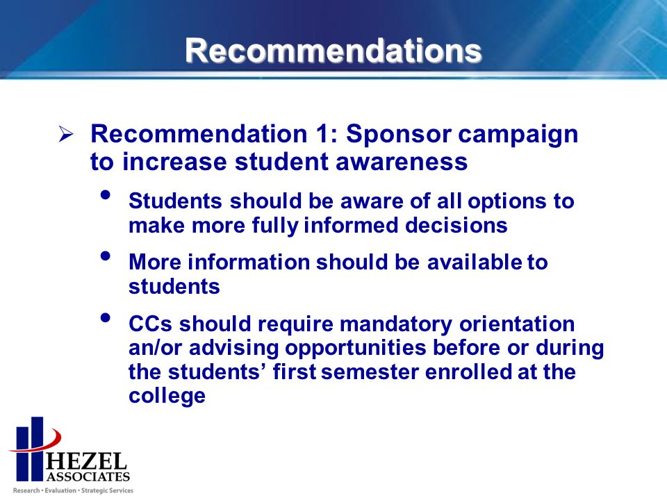 Recommendations Recommendation 1: Sponsor campaign to increase student awareness Students should be aware of all options to make more fully informed decisions More information should be available to students CCs should require mandatory orientation an/or advising opportunities before or during the students first semester enrolled at the college