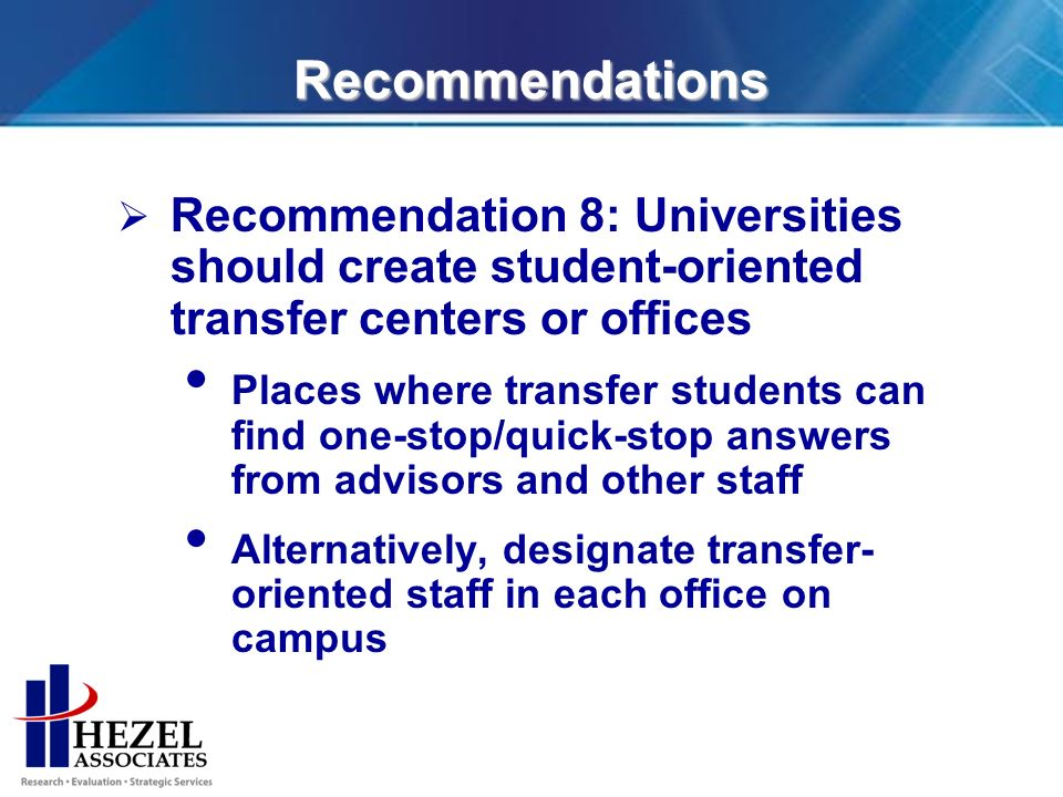 Recommendations Recommendation 8: Universities should create student-oriented transfer centers or offices Places where transfer students can find one-stop/quick-stop answers from advisors and other staff Alternatively, designate transfer- oriented staff in each office on campus