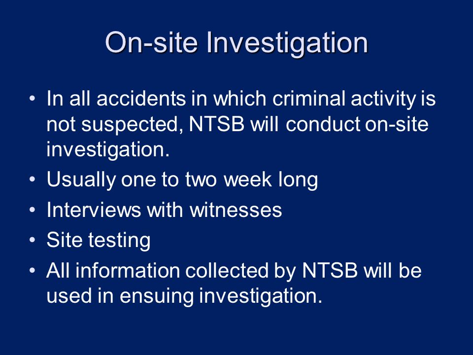 On-site Investigation In all accidents in which criminal activity is not suspected, NTSB will conduct on-site investigation.