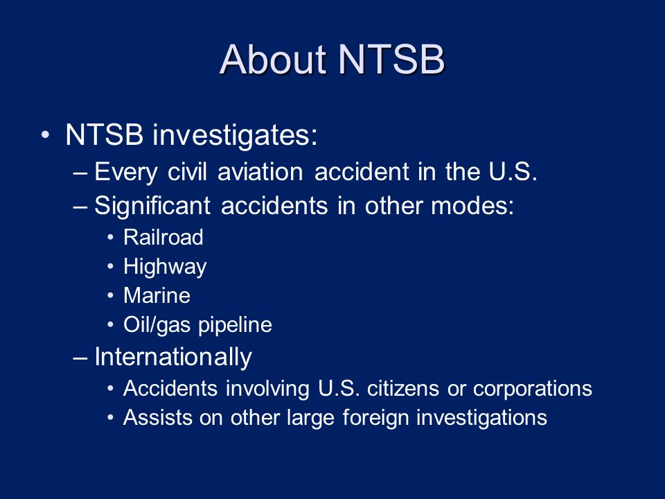 About NTSB NTSB investigates: –Every civil aviation accident in the U.S.