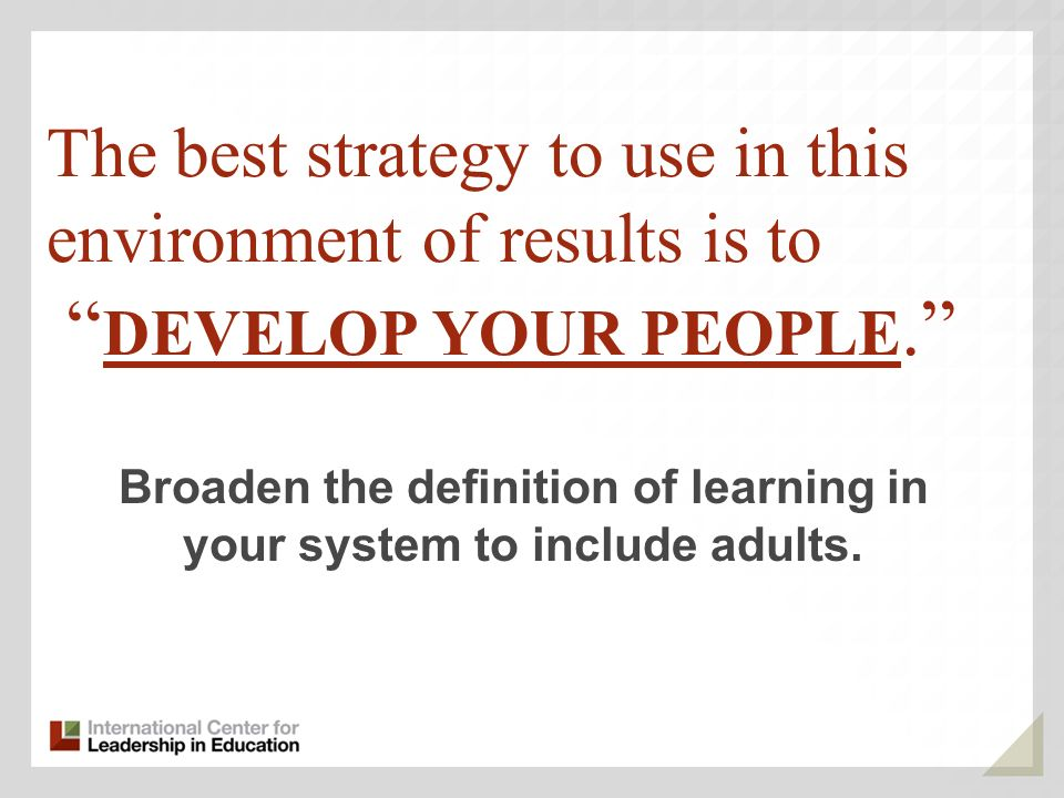 The best strategy to use in this environment of results is to DEVELOP YOUR PEOPLE.
