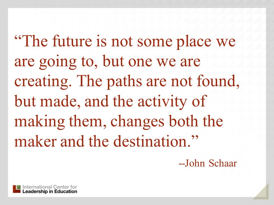 The future is not some place we are going to, but one we are creating.