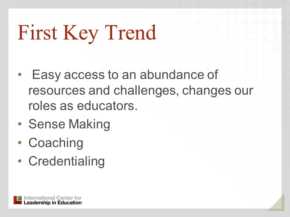 First Key Trend Easy access to an abundance of resources and challenges, changes our roles as educators.