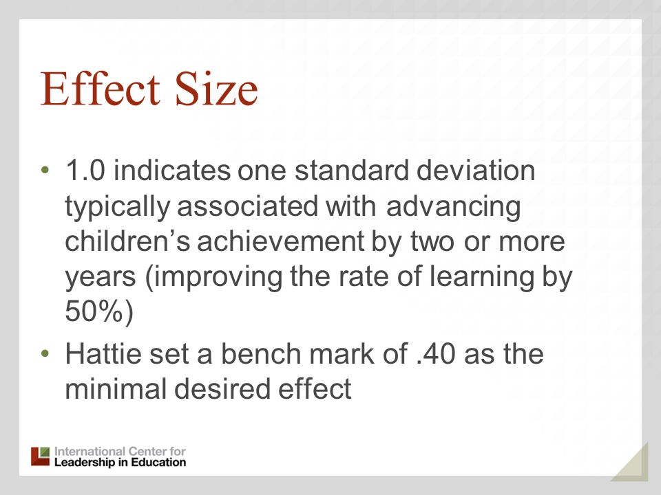 Effect Size 1.0 indicates one standard deviation typically associated with advancing childrens achievement by two or more years (improving the rate of learning by 50%) Hattie set a bench mark of.40 as the minimal desired effect