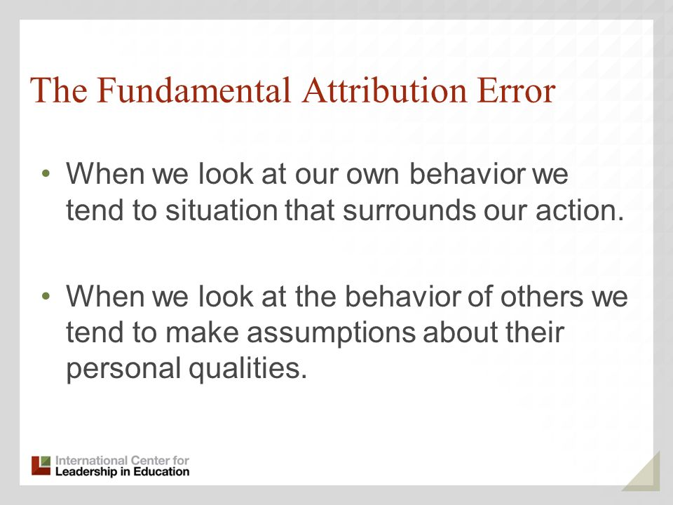 The Fundamental Attribution Error When we look at our own behavior we tend to situation that surrounds our action.