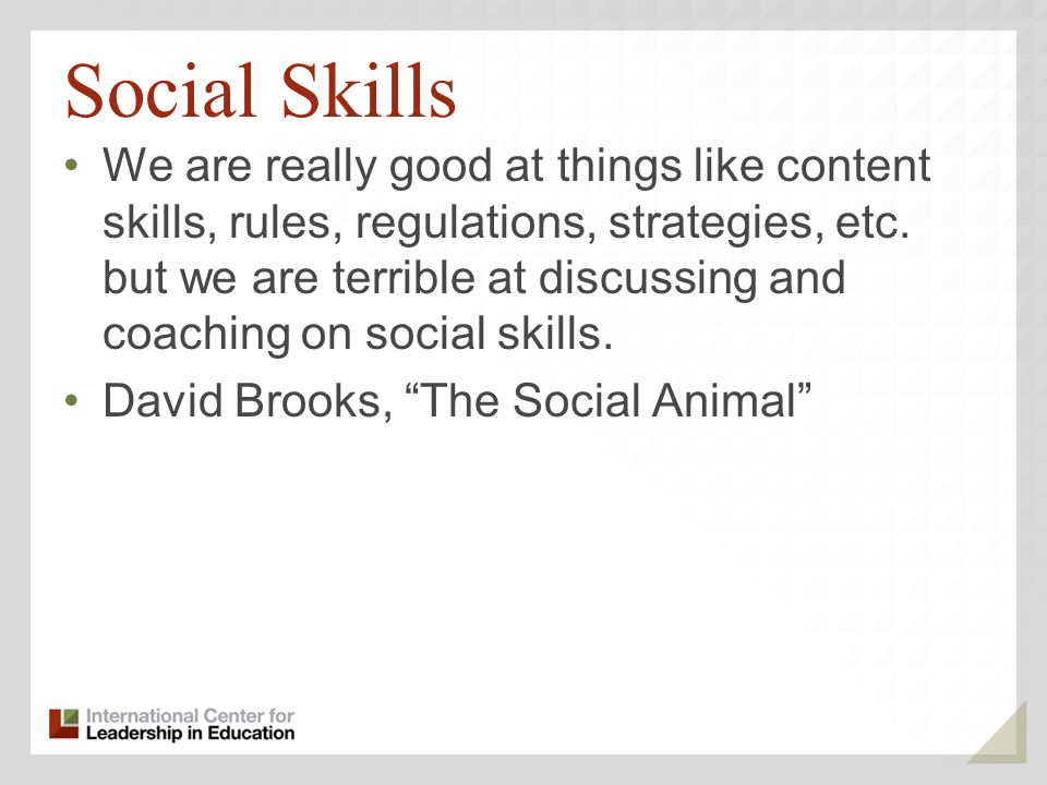 Social Skills We are really good at things like content skills, rules, regulations, strategies, etc.