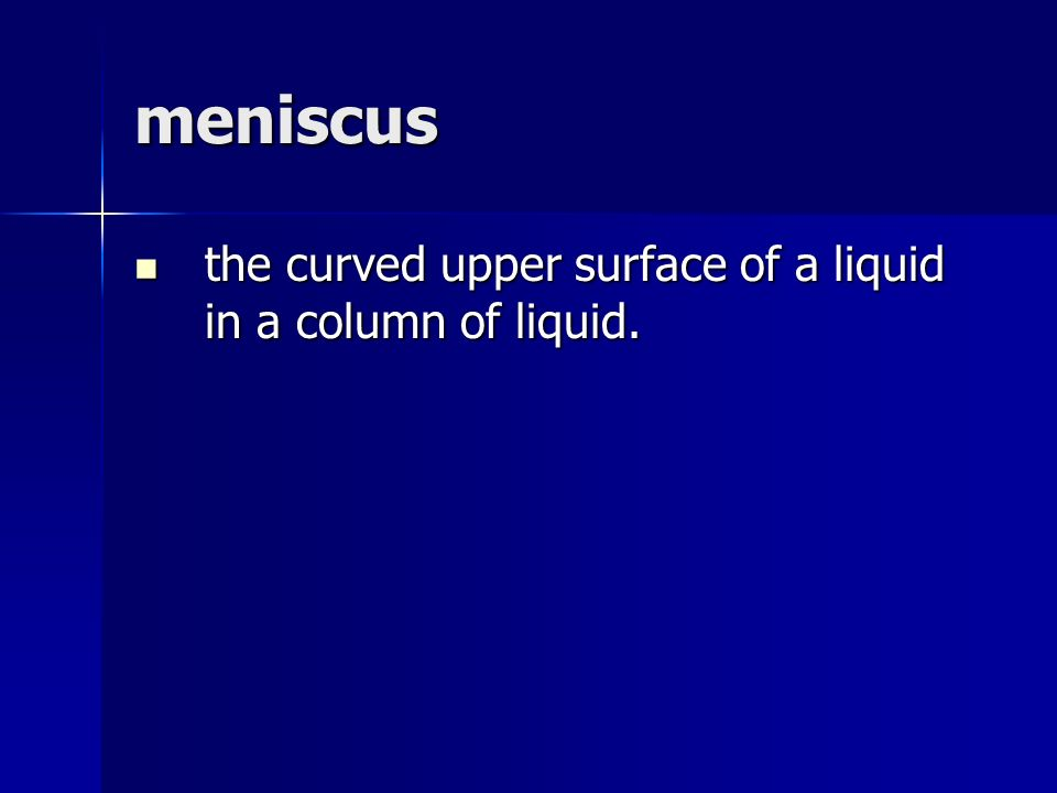 meniscus the curved upper surface of a liquid in a column of liquid.