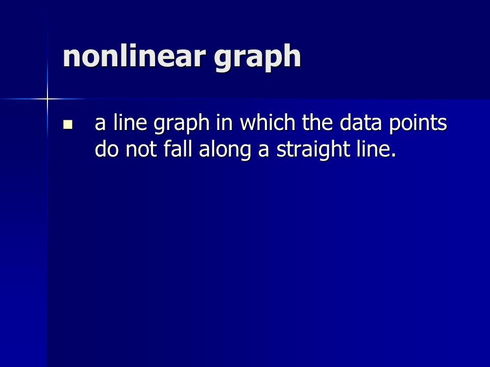 nonlinear graph a line graph in which the data points do not fall along a straight line.