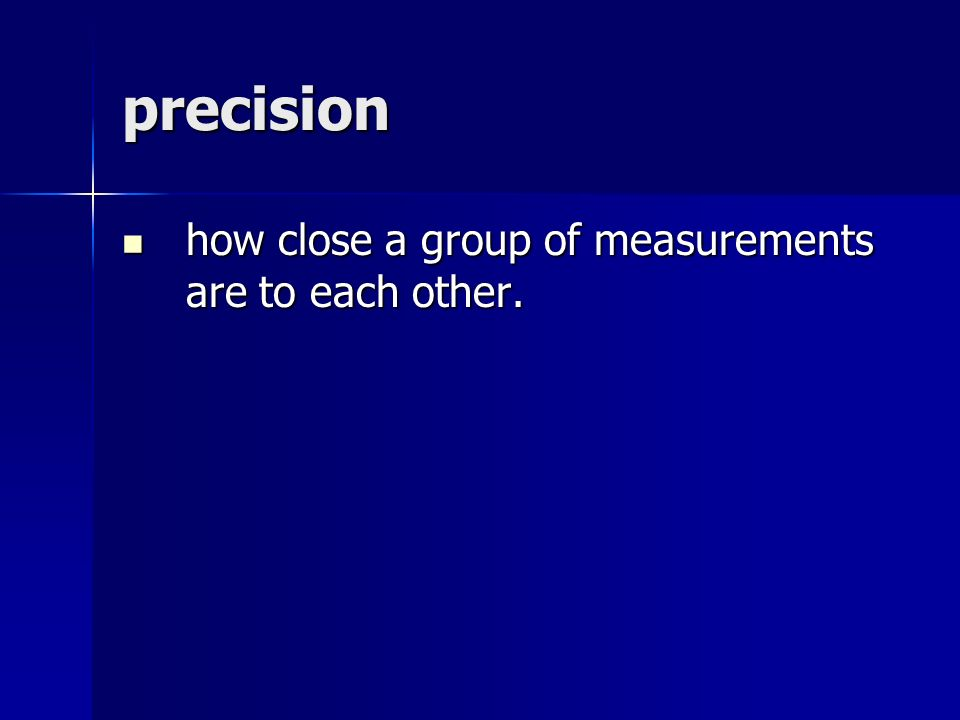 precision how close a group of measurements are to each other.