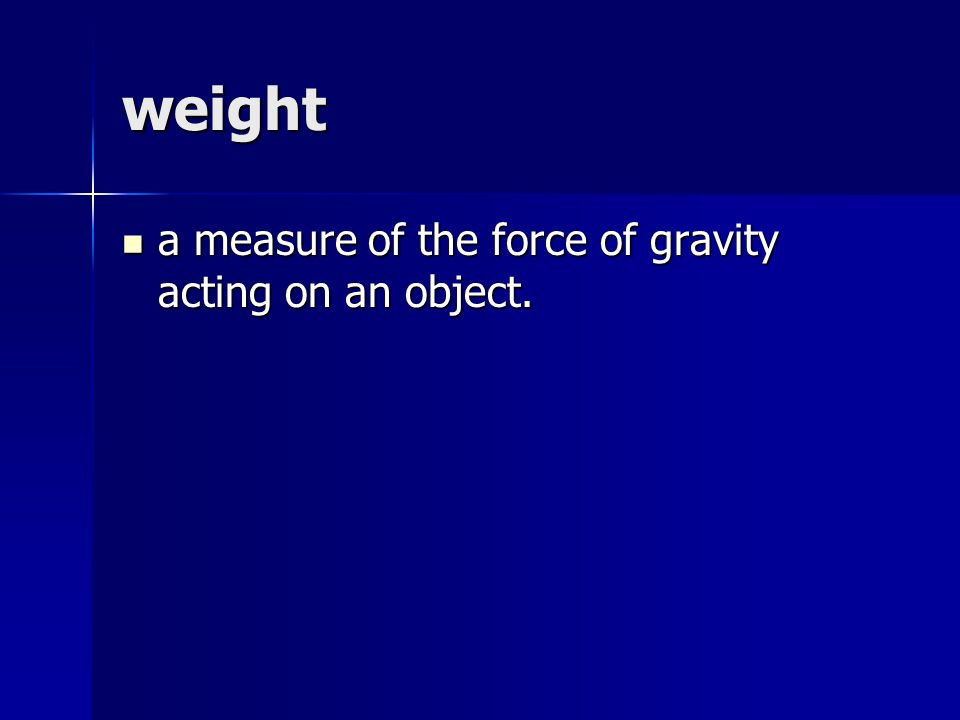 weight a measure of the force of gravity acting on an object.