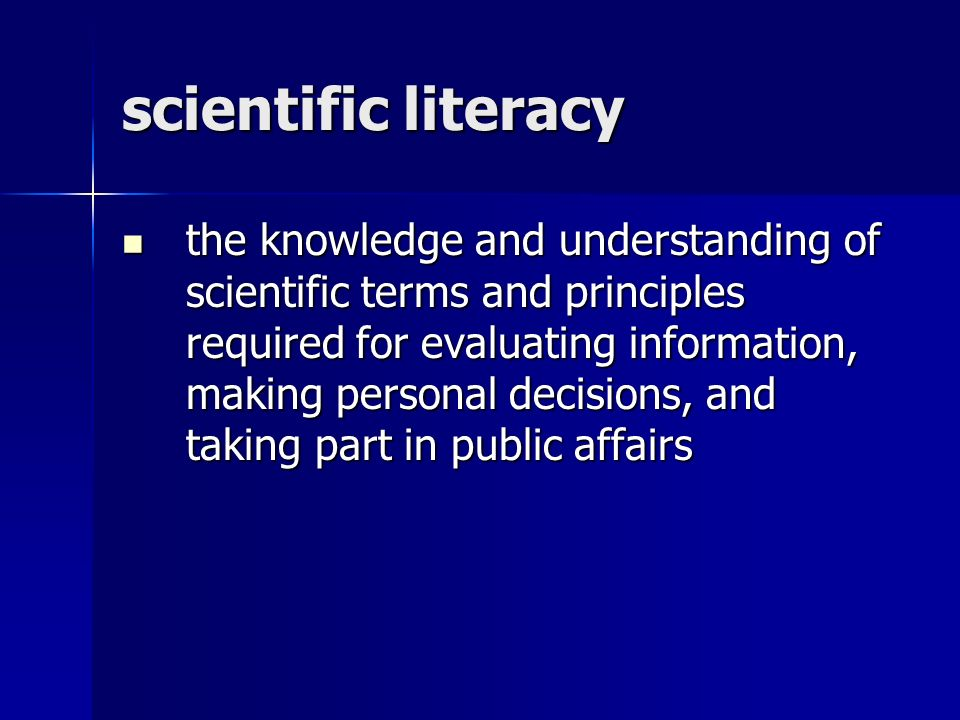 scientific literacy the knowledge and understanding of scientific terms and principles required for evaluating information, making personal decisions, and taking part in public affairs the knowledge and understanding of scientific terms and principles required for evaluating information, making personal decisions, and taking part in public affairs