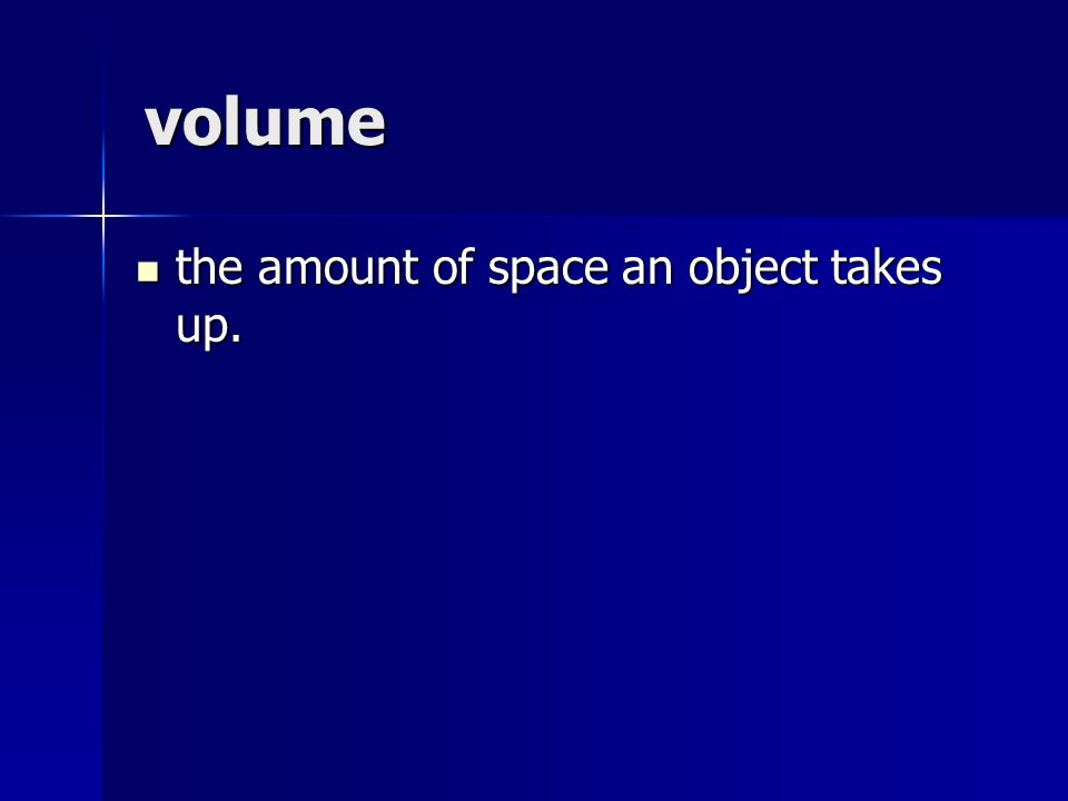 volume the amount of space an object takes up. the amount of space an object takes up.