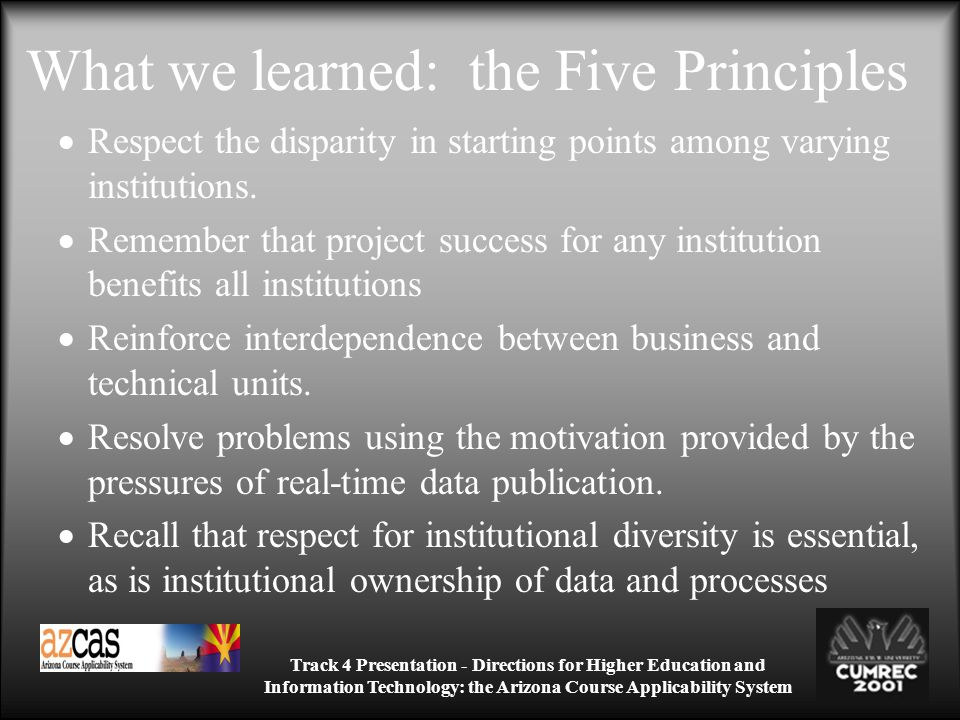 Track 4 Presentation - Directions for Higher Education and Information Technology: the Arizona Course Applicability System What we learned: the Five Principles Respect the disparity in starting points among varying institutions.