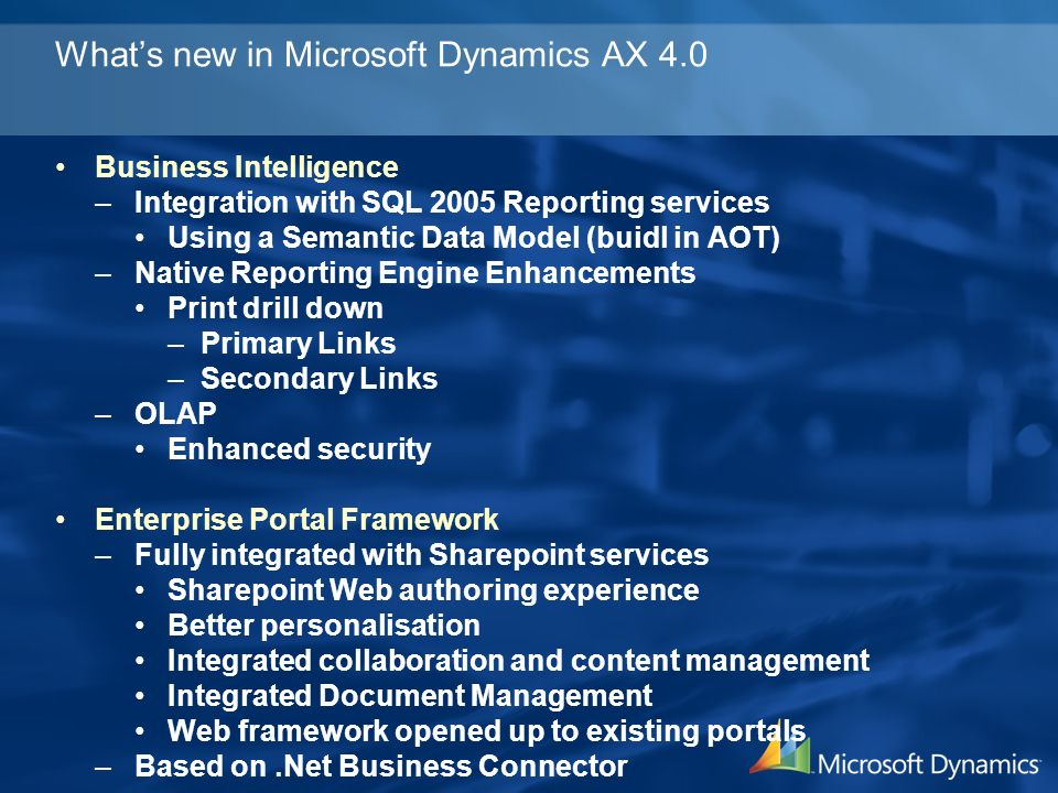 Whats new in Microsoft Dynamics AX 4.0 Business Intelligence –Integration with SQL 2005 Reporting services Using a Semantic Data Model (buidl in AOT) –Native Reporting Engine Enhancements Print drill down –Primary Links –Secondary Links –OLAP Enhanced security Enterprise Portal Framework –Fully integrated with Sharepoint services Sharepoint Web authoring experience Better personalisation Integrated collaboration and content management Integrated Document Management Web framework opened up to existing portals –Based on.Net Business Connector