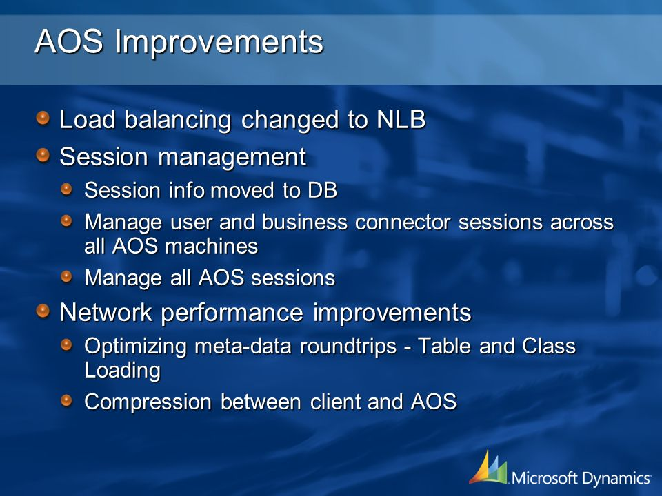 AOS Improvements Load balancing changed to NLB Session management Session info moved to DB Manage user and business connector sessions across all AOS machines Manage all AOS sessions Network performance improvements Optimizing meta-data roundtrips - Table and Class Loading Compression between client and AOS