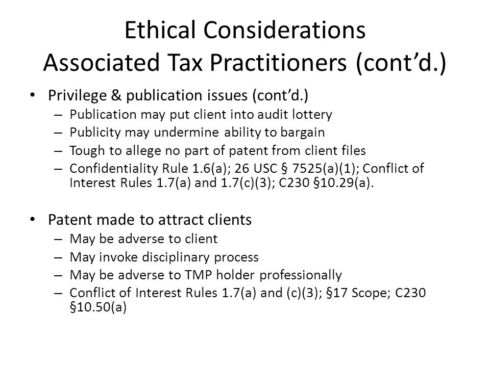 Ethical Considerations Associated Tax Practitioners (contd.) Privilege & publication issues (contd.) – Publication may put client into audit lottery – Publicity may undermine ability to bargain – Tough to allege no part of patent from client files – Confidentiality Rule 1.6(a); 26 USC § 7525(a)(1); Conflict of Interest Rules 1.7(a) and 1.7(c)(3); C230 §10.29(a).