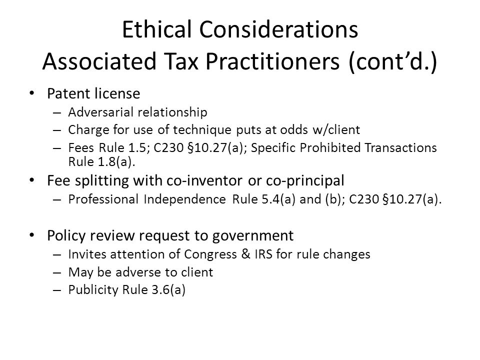 Ethical Considerations Associated Tax Practitioners (contd.) Patent license – Adversarial relationship – Charge for use of technique puts at odds w/client – Fees Rule 1.5; C230 §10.27(a); Specific Prohibited Transactions Rule 1.8(a).