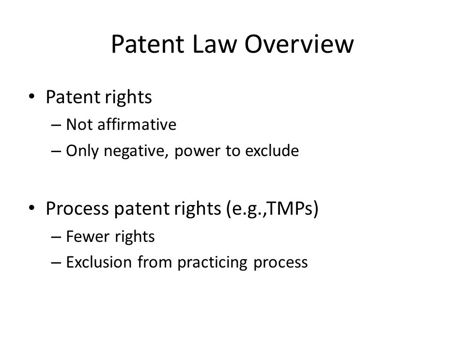 Patent Law Overview Patent rights – Not affirmative – Only negative, power to exclude Process patent rights (e.g.,TMPs) – Fewer rights – Exclusion from practicing process