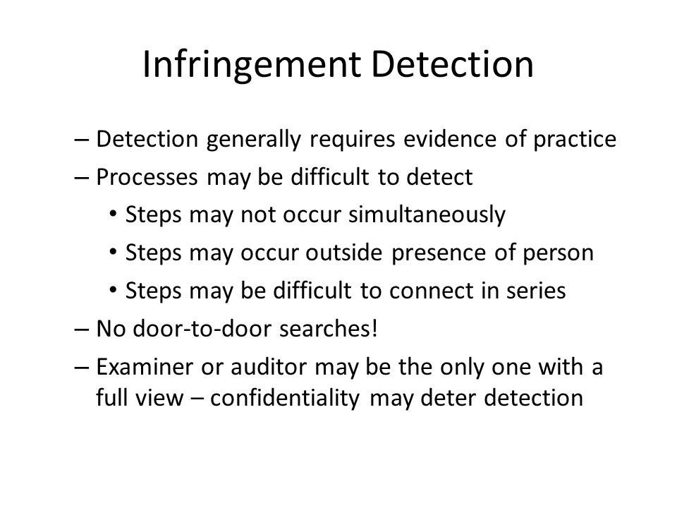 Infringement Detection – Detection generally requires evidence of practice – Processes may be difficult to detect Steps may not occur simultaneously Steps may occur outside presence of person Steps may be difficult to connect in series – No door-to-door searches.