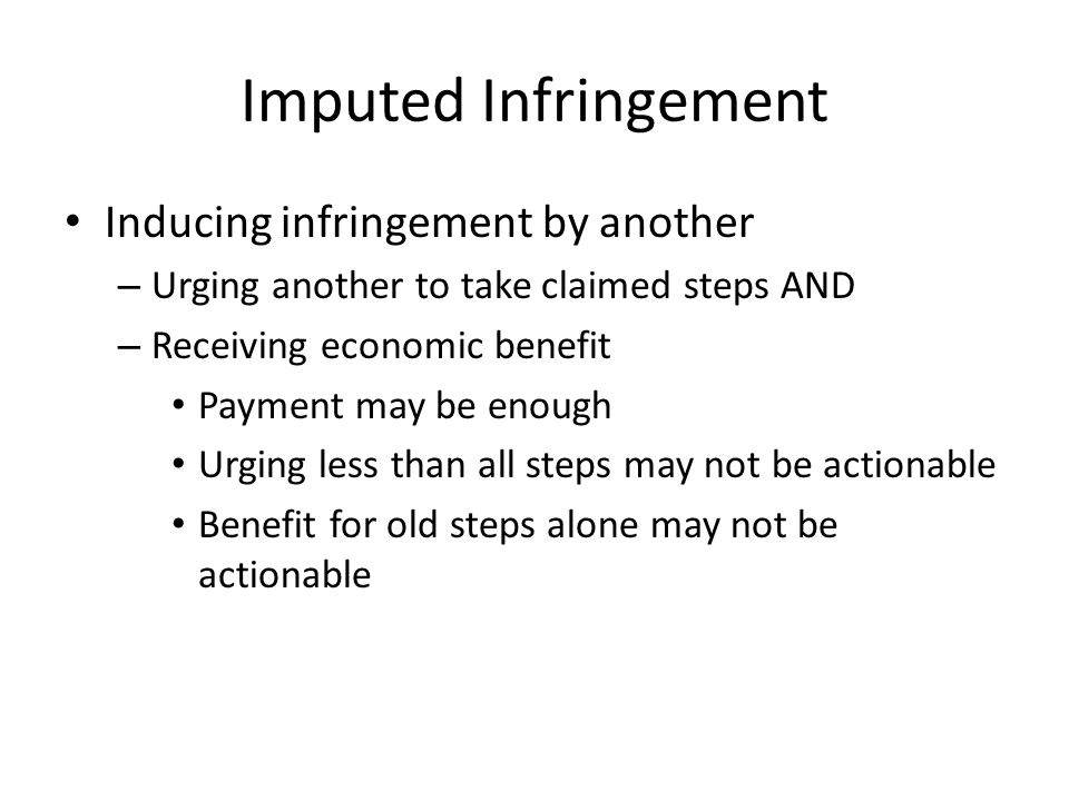 Imputed Infringement Inducing infringement by another – Urging another to take claimed steps AND – Receiving economic benefit Payment may be enough Urging less than all steps may not be actionable Benefit for old steps alone may not be actionable