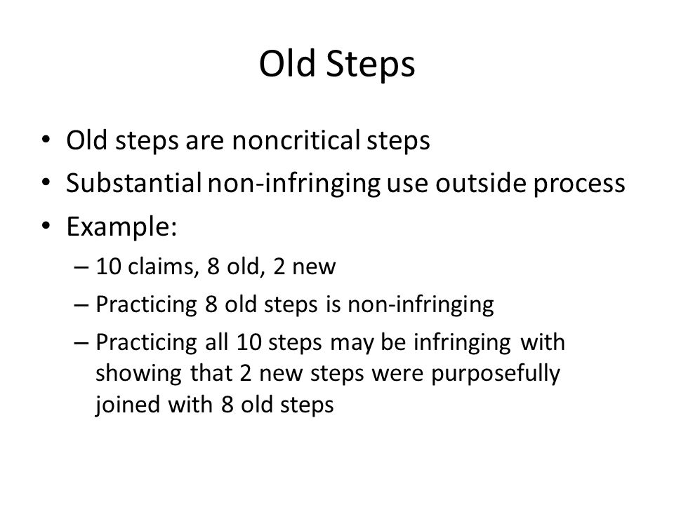 Old Steps Old steps are noncritical steps Substantial non-infringing use outside process Example: – 10 claims, 8 old, 2 new – Practicing 8 old steps is non-infringing – Practicing all 10 steps may be infringing with showing that 2 new steps were purposefully joined with 8 old steps