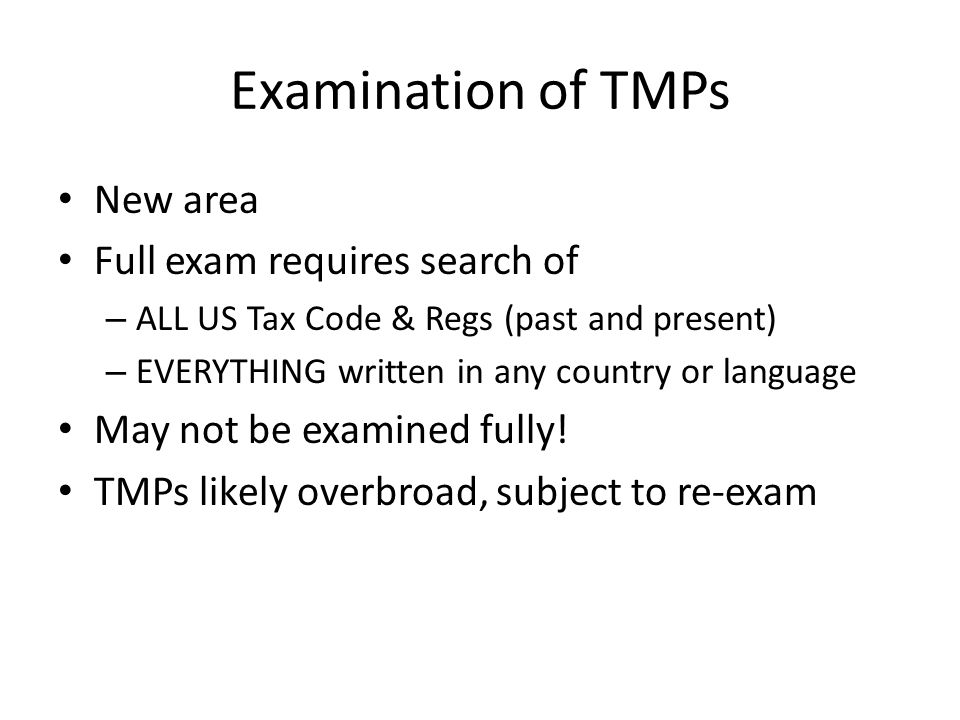 Examination of TMPs New area Full exam requires search of – ALL US Tax Code & Regs (past and present) – EVERYTHING written in any country or language May not be examined fully.