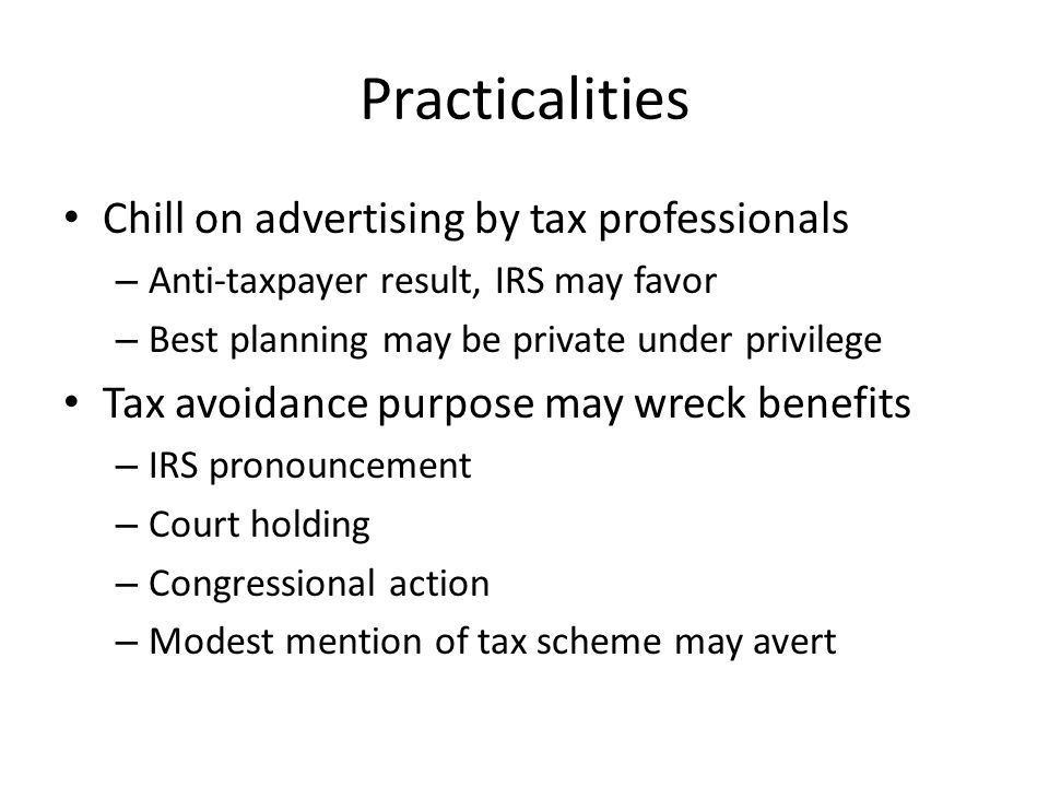 Practicalities Chill on advertising by tax professionals – Anti-taxpayer result, IRS may favor – Best planning may be private under privilege Tax avoidance purpose may wreck benefits – IRS pronouncement – Court holding – Congressional action – Modest mention of tax scheme may avert
