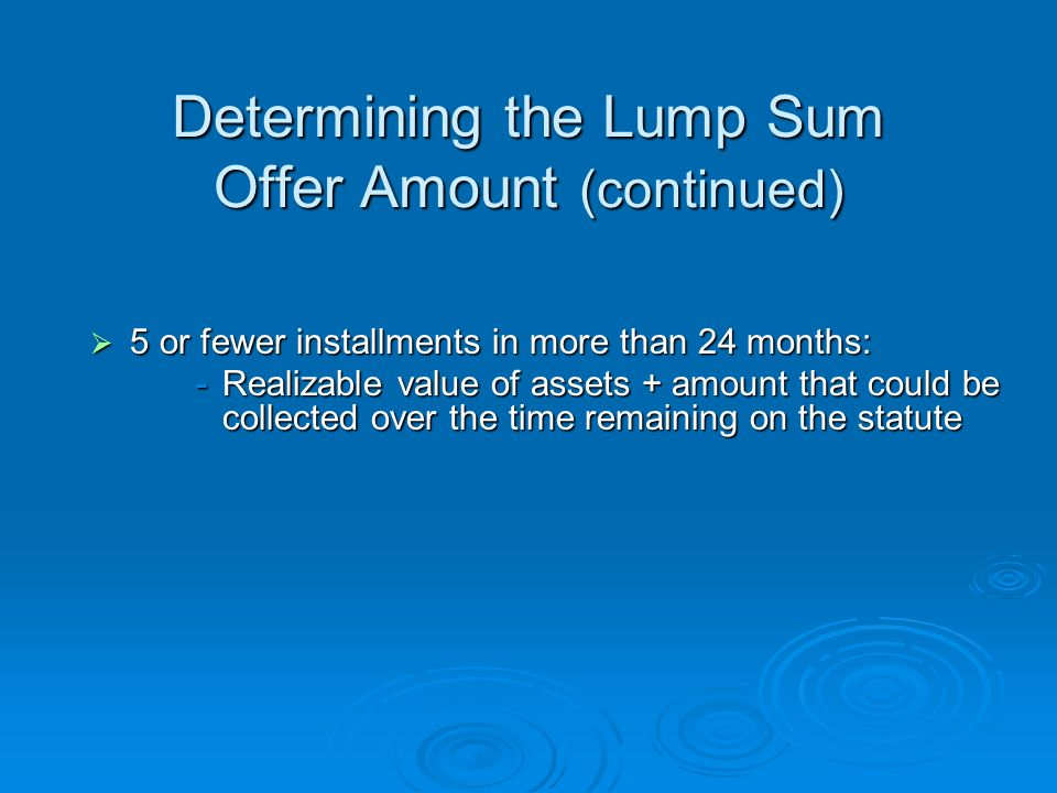 Determining the Lump Sum Offer Amount 5 or fewer installments in 5 months or less: 5 or fewer installments in 5 months or less: -Realizable value of assets + amount that could be collected over 48 months (or time remaining on statute, whichever is less) 5 or fewer installments in more than 5 months but within 24 months : 5 or fewer installments in more than 5 months but within 24 months : -Realizable value of assets + amount that could be collected over 60 months of payments (or time remaining on statute, whichever is less)