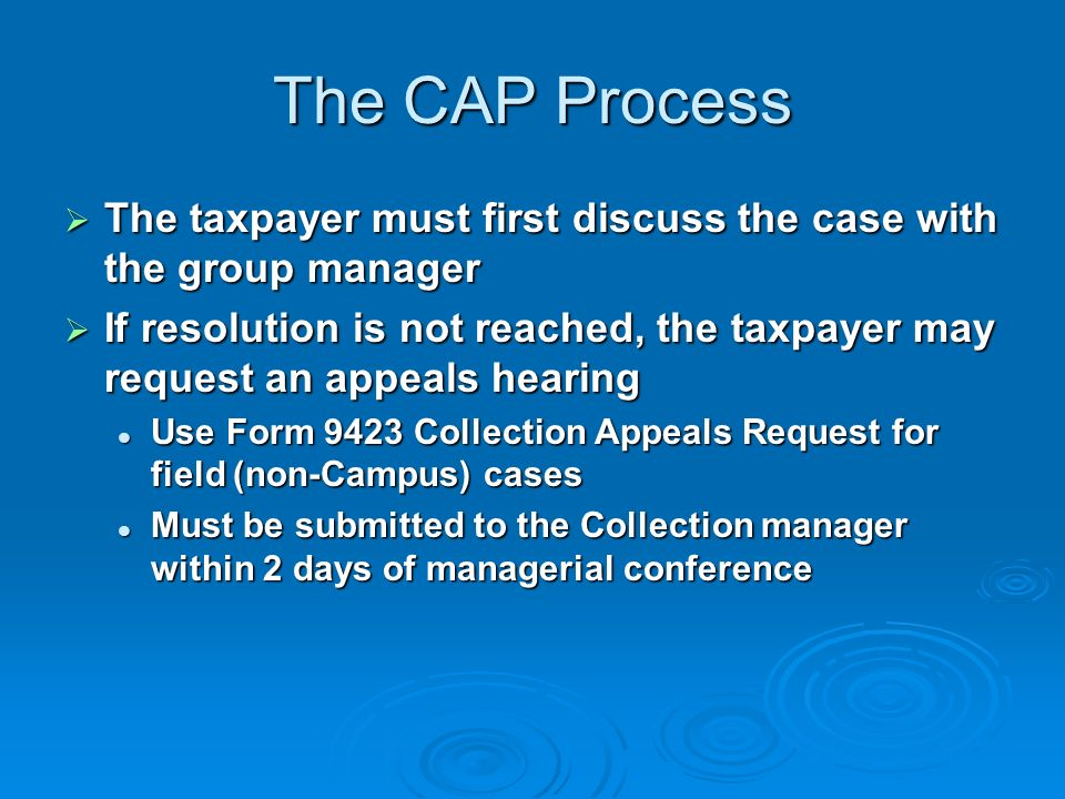 The Collection Appeals Program Under CAP: Under CAP: Lien, Levy and Seizure Lien, Levy and Seizure Collection is generally suspended unless in jeopardyCollection is generally suspended unless in jeopardy Installment Agreement Installment Agreement Collection is suspended for first 30 days after denial or termination (unless in jeopardy)Collection is suspended for first 30 days after denial or termination (unless in jeopardy) Collection is generally suspended while under appeal if timely filedCollection is generally suspended while under appeal if timely filed