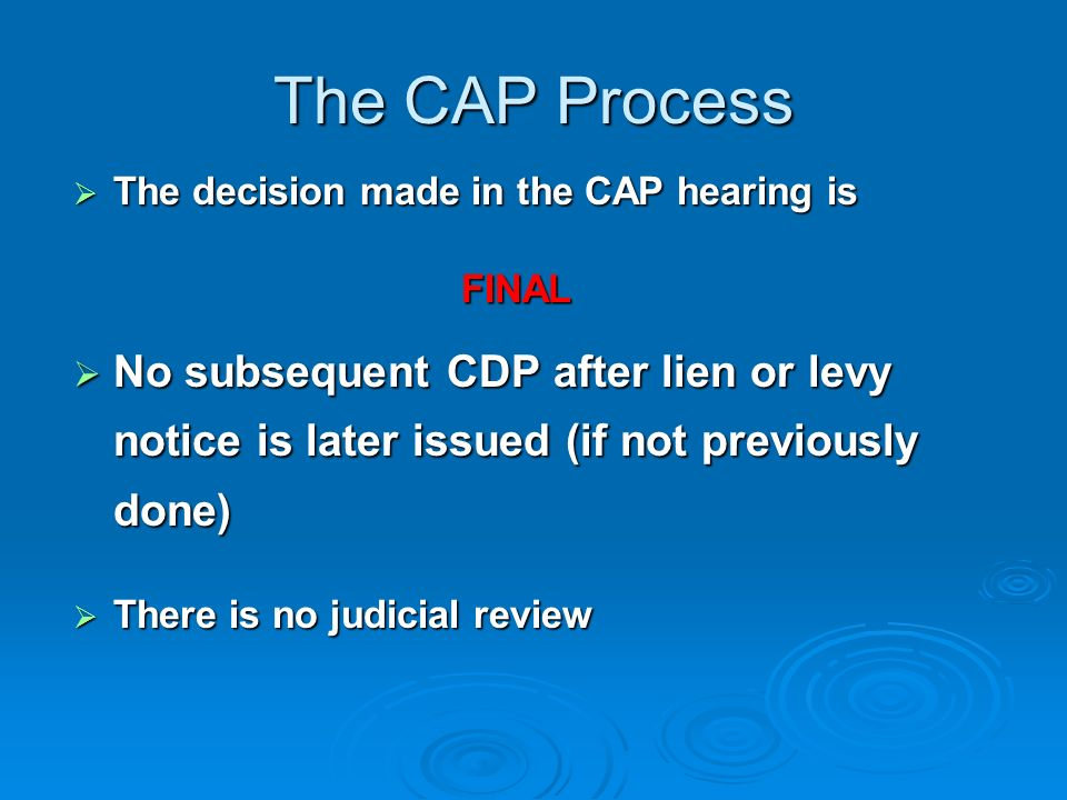 The CAP Process The taxpayer must first discuss the case with the group manager The taxpayer must first discuss the case with the group manager If resolution is not reached, the taxpayer may request an appeals hearing If resolution is not reached, the taxpayer may request an appeals hearing Use Form 9423 Collection Appeals Request for field (non-Campus) cases Use Form 9423 Collection Appeals Request for field (non-Campus) cases Must be submitted to the Collection manager within 2 days of managerial conference Must be submitted to the Collection manager within 2 days of managerial conference
