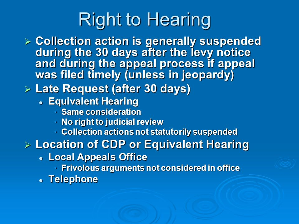 Right to Hearing Form Request for a Collection Due Process Hearing TP may raise issues relating to unpaid tax: Appropriateness of collection actions Appropriateness of collection actions Collection alternatives Collection alternatives Offer-in-Compromise Offer-in-Compromise Installment Agreement Installment Agreement Spousal defenses Spousal defenses Innocent or Injured Spouse Innocent or Injured Spouse Amount of tax Amount of tax No 90-day letter received No 90-day letter received No other opportunity to dispute tax liability No other opportunity to dispute tax liability TP may not raise any of the above issues considered at a prior administrative or judicial hearing TP may not raise any of the above issues considered at a prior administrative or judicial hearing