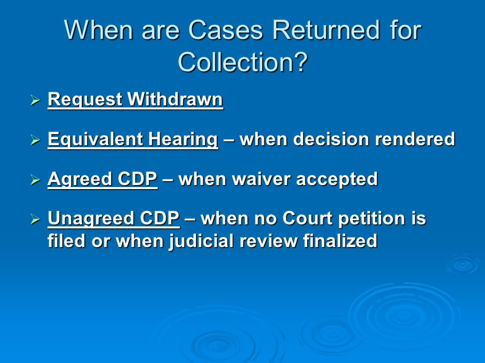 In CDP cases where taxpayer will not sign the waiver, Appeals will issue aDetermination Letter that addresses: Whether the IRS has verified that it followed legal and procedural requirements Whether the IRS has verified that it followed legal and procedural requirements The issues raised by the taxpayer The issues raised by the taxpayer Whether the collection action balances the governments need to collect with the taxpayers concerns about intrusiveness Whether the collection action balances the governments need to collect with the taxpayers concerns about intrusiveness Taxpayers right to petition the Court Taxpayers right to petition the Court Tax Court or District Court within 30 days after Appeals determination Tax Court or District Court within 30 days after Appeals determination What Happens After the Hearing