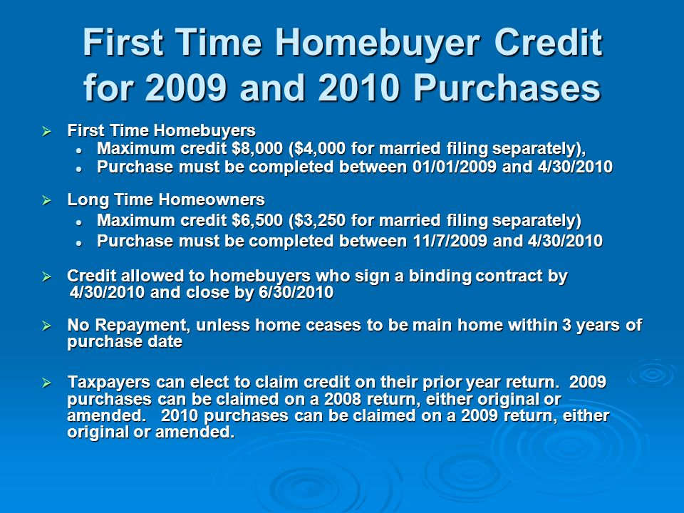 First Time Homebuyer Credit for 2008 Purchases Maximum credit $7,500 Maximum credit $7,500 Repayment over 15 years - starting on tax year 2010 return Repayment over 15 years - starting on tax year 2010 return Purchases must have been completed between 4/9/2008 and 12/31/2008 Purchases must have been completed between 4/9/2008 and 12/31/2008