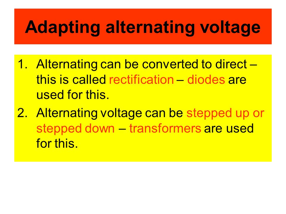 Adapting alternating voltage 1.Alternating can be converted to direct – this is called rectification – diodes are used for this.