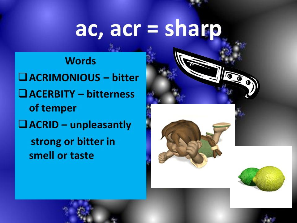 ac, acr = sharp Words ACRIMONIOUS – bitter ACERBITY – bitterness of temper ACRID – unpleasantly strong or bitter in smell or taste