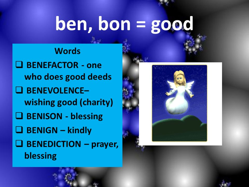 ben, bon = good Words BENEFACTOR - one who does good deeds BENEVOLENCE– wishing good (charity) BENISON - blessing BENIGN – kindly BENEDICTION – prayer, blessing