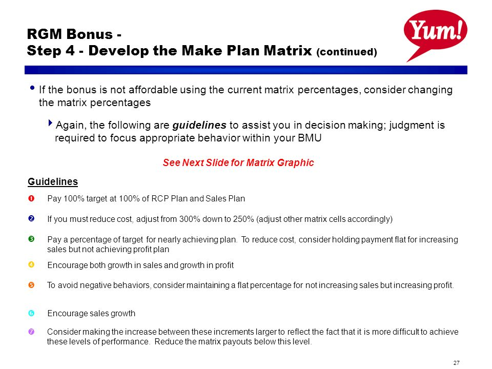 27 RGM Bonus - Step 4 - Develop the Make Plan Matrix (continued) If the bonus is not affordable using the current matrix percentages, consider changing the matrix percentages Again, the following are guidelines to assist you in decision making; judgment is required to focus appropriate behavior within your BMU See Next Slide for Matrix Graphic Guidelines Pay 100% target at 100% of RCP Plan and Sales Plan If you must reduce cost, adjust from 300% down to 250% (adjust other matrix cells accordingly) Pay a percentage of target for nearly achieving plan.