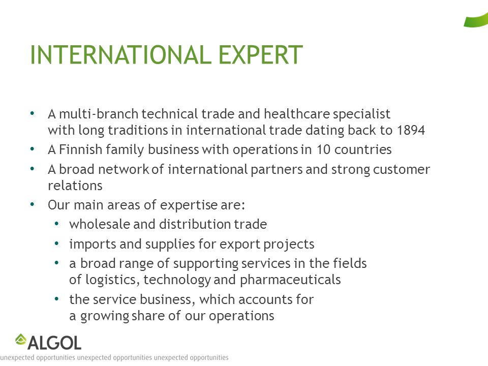 INTERNATIONAL EXPERT A multi-branch technical trade and healthcare specialist with long traditions in international trade dating back to 1894 A Finnish family business with operations in 10 countries A broad network of international partners and strong customer relations Our main areas of expertise are: wholesale and distribution trade imports and supplies for export projects a broad range of supporting services in the fields of logistics, technology and pharmaceuticals the service business, which accounts for a growing share of our operations