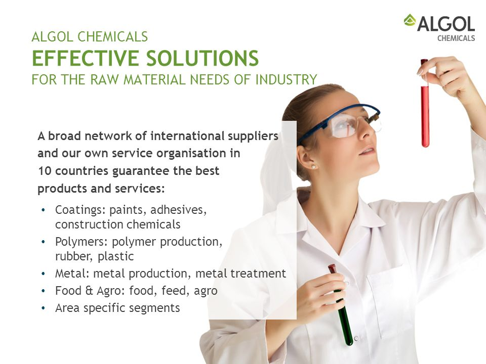 ALGOL CHEMICALS EFFECTIVE SOLUTIONS FOR THE RAW MATERIAL NEEDS OF INDUSTRY A broad network of international suppliers and our own service organisation in 10 countries guarantee the best products and services: Coatings: paints, adhesives, construction chemicals Polymers: polymer production, rubber, plastic Metal: metal production, metal treatment Food & Agro: food, feed, agro Area specific segments