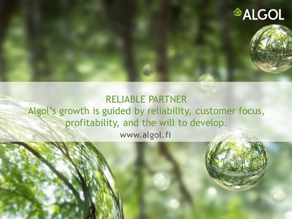 RELIABLE PARTNER Algols growth is guided by reliability, customer focus, profitability, and the will to develop.
